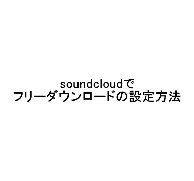 sound cloudで自分の楽曲をフリーダウンロードに設定する方法