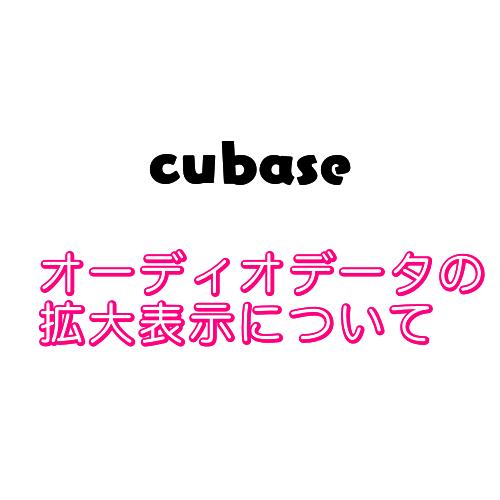 【cubase】オーディオデータが拡大表示(海苔波形のよう)になってしまう時の対処法