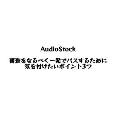 AudioStockの厳しい審査をなるべく一発でパスするために気を付けたいポイント3つ